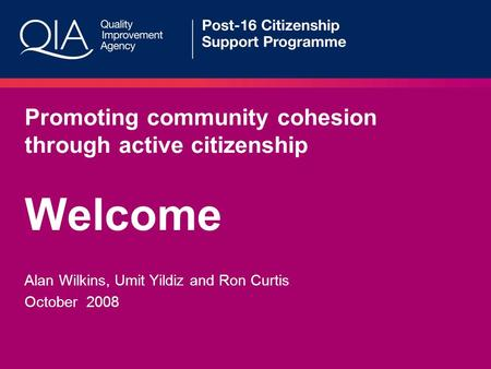 Promoting community cohesion through active citizenship Welcome Alan Wilkins, Umit Yildiz and Ron Curtis October 2008.