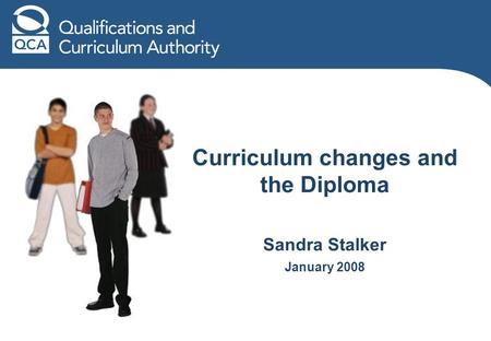 Curriculum changes and the Diploma Sandra Stalker January 2008.