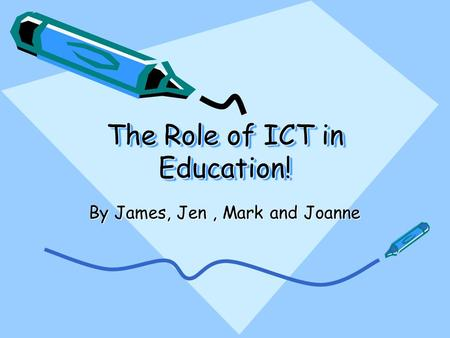 The Role of ICT in Education! By James, Jen, Mark and Joanne.