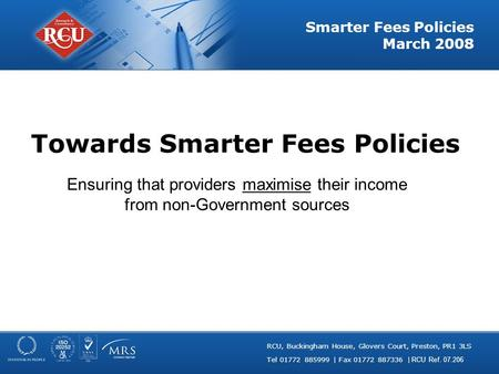 RCU, Buckingham House, Glovers Court, Preston, PR1 3LS Tel 01772 885999 | Fax 01772 887336 | RCU Ref. 07.206 Smarter Fees Policies March 2008 Towards Smarter.