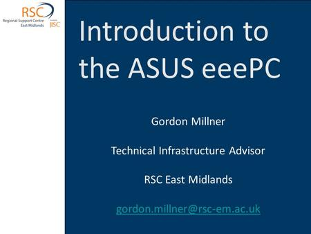 Introduction to the ASUS eeePC Gordon Millner Technical Infrastructure Advisor RSC East Midlands