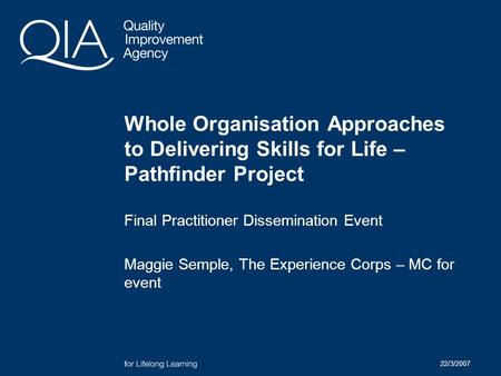 22/3/2007 Whole Organisation Approaches to Delivering Skills for Life – Pathfinder Project Final Practitioner Dissemination Event Maggie Semple, The Experience.