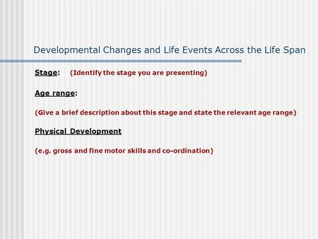 Developmental Changes and Life Events Across the Life Span Stage: (Identify the stage you are presenting) Age range: (Give a brief description about this.