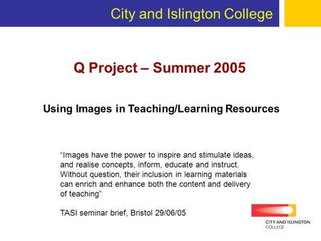 City and Islington College Q Project – Summer 2005 Images have the power to inspire and stimulate ideas, and realise concepts, inform, educate and instruct.