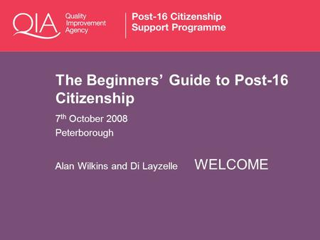 The Beginners Guide to Post-16 Citizenship 7 th October 2008 Peterborough Alan Wilkins and Di Layzelle WELCOME.