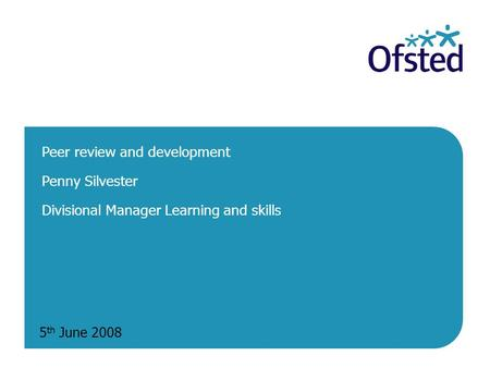5 th June 2008 Peer review and development Penny Silvester Divisional Manager Learning and skills.