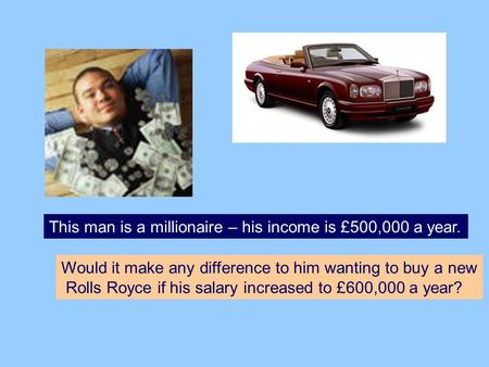 This man is a millionaire – his income is £500,000 a year. Would it make any difference to him wanting to buy a new Rolls Royce if his salary increased.