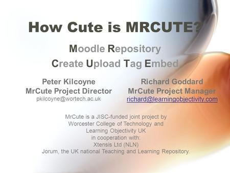 How Cute is MRCUTE? Moodle Repository Create Upload Tag Embed MrCute is a JISC-funded joint project by Worcester College of Technology and Learning Objectivity.