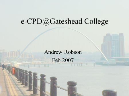College Andrew Robson Feb 2007. You will hear about… e-learning Projects Piloting e-CPD.