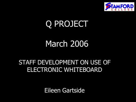Q PROJECT March 2006 STAFF DEVELOPMENT ON USE OF ELECTRONIC WHITEBOARD Eileen Gartside.