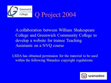 Q Project 2004 A collaboration between William Shakespeare College and Greenwich Community College to develop a website for trainee Teaching Assistants.