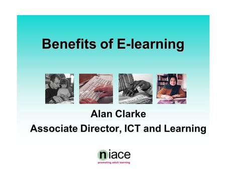Benefits of E-learning Alan Clarke Associate Director, ICT and Learning.