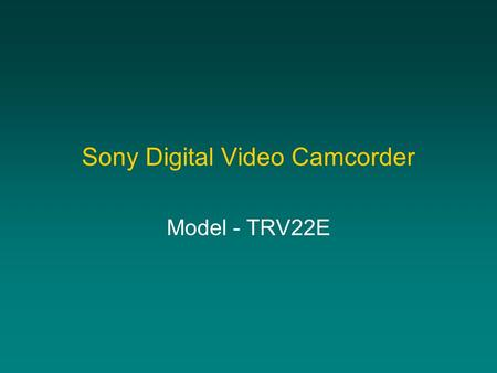 Sony Digital Video Camcorder Model - TRV22E. What can you do with it? Video to tape and playback through TV In combination with a computer: –Video to.