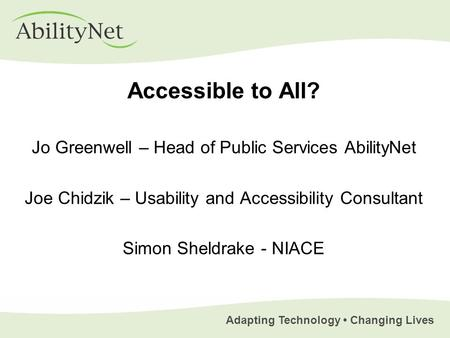 Adapting Technology Changing Lives Accessible to All? Jo Greenwell – Head of Public Services AbilityNet Joe Chidzik – Usability and Accessibility Consultant.