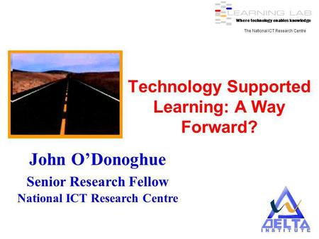 Where technology enables knowledge The National ICT Research Centre Technology Supported Learning: A Way Forward? John ODonoghue Senior Research Fellow.