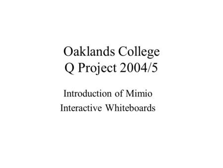 Oaklands College Q Project 2004/5 Introduction of Mimio Interactive Whiteboards.