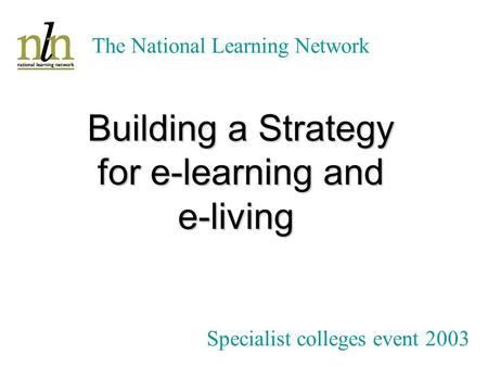 The National Learning Network Bob Powell Sector Support Manager JISC Building a Strategy for e-learning and e-living Specialist colleges event 2003.