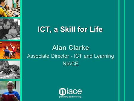 ICT, a Skill for Life Alan Clarke Associate Director - ICT and Learning NIACE.