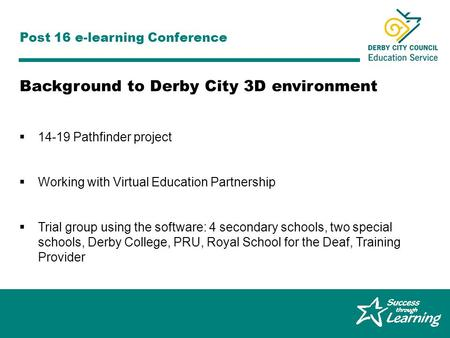 Graeme Ferguson, Derby City 14-19 Pathfinder Post 16 e-learning Conference 14-19 Pathfinder project Working with Virtual Education Partnership Trial group.