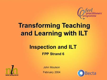 Inspection and ILT FPP Strand 6 Transforming Teaching and Learning with ILT John Moulson February 2004.