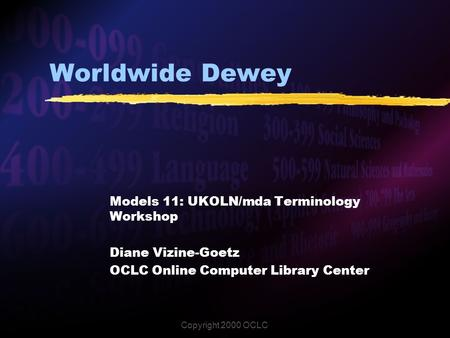 Copyright 2000 OCLC Worldwide Dewey Models 11: UKOLN/mda Terminology Workshop Diane Vizine-Goetz OCLC Online Computer Library Center.