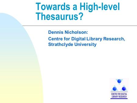 Towards a High-level Thesaurus? Dennis Nicholson: Centre for Digital Library Research, Strathclyde University.
