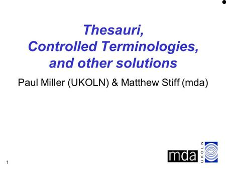 1 Thesauri, Controlled Terminologies, and other solutions Paul Miller (UKOLN) & Matthew Stiff (mda)
