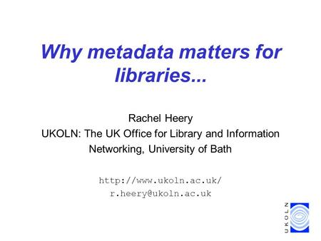 Why metadata matters for libraries... Rachel Heery UKOLN: The UK Office for Library and Information Networking, University of Bath