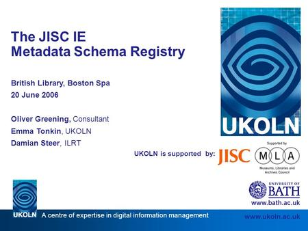 A centre of expertise in digital information management www.ukoln.ac.uk UKOLN is supported by: The JISC IE Metadata Schema Registry British Library, Boston.