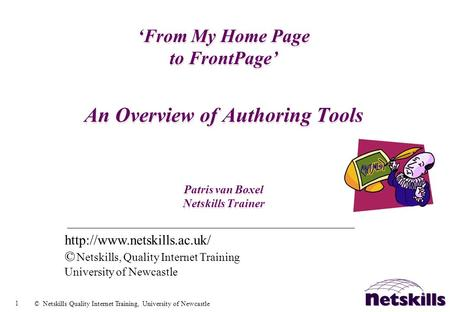 1 © Netskills Quality Internet Training, University of Newcastle From My Home Page to FrontPage An Overview of Authoring Tools Patris van Boxel Netskills.