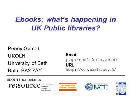 Ebooks: whats happening in UK Public libraries? Penny Garrod UKOLN University of Bath Bath, BA2 7AY UKOLN is supported by:  URL.