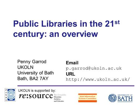 A centre of expertise in digital information managementwww.ukoln.ac.uk Public Libraries in the 21 st century: an overview Penny Garrod UKOLN University.