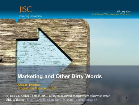 Marketing and Other Dirty Words Amber Thomas Programme Manager, JISC 26 th July 2011 Institutional Web Managers Workshop 1 (c) HEFCE Amber Thomas, JISC.