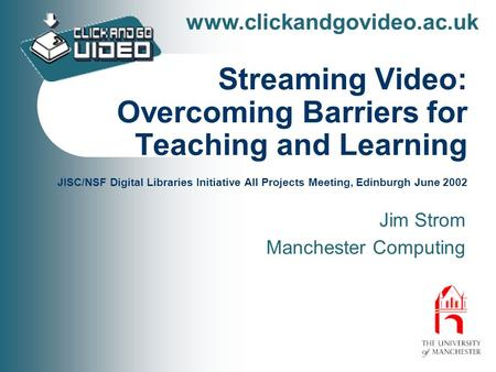 Www.clickandgovideo.ac.uk Streaming Video: Overcoming Barriers for Teaching and Learning JISC/NSF Digital Libraries Initiative All Projects Meeting, Edinburgh.