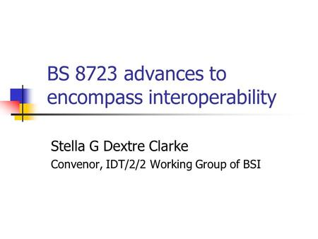 BS 8723 advances to encompass interoperability Stella G Dextre Clarke Convenor, IDT/2/2 Working Group of BSI.