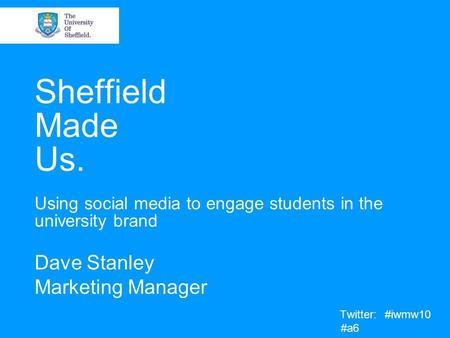 Sheffield Made Us. Using social media to engage students in the university brand Dave Stanley Marketing Manager Twitter: #iwmw10 #a6.