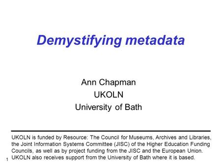 1 Demystifying metadata Ann Chapman UKOLN University of Bath UKOLN is funded by Resource: The Council for Museums, Archives and Libraries, the Joint Information.