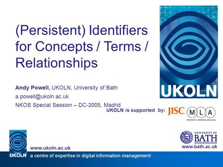 UKOLN is supported by: (Persistent) Identifiers for Concepts / Terms / Relationships Andy Powell, UKOLN, University of Bath NKOS Special.