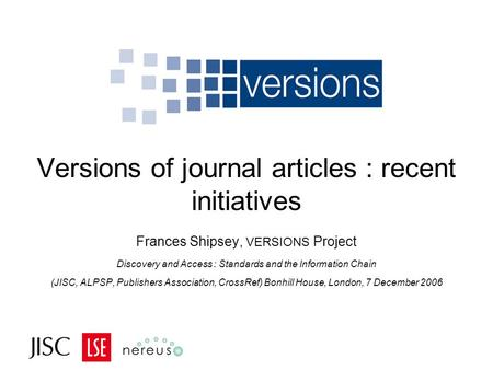 Versions of journal articles : recent initiatives Frances Shipsey, VERSIONS Project Discovery and Access : Standards and the Information Chain (JISC, ALPSP,