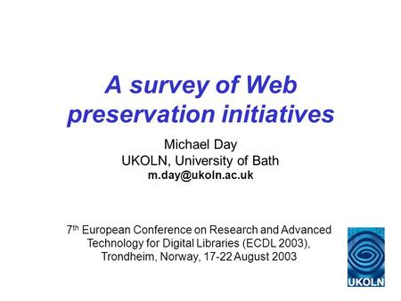 A survey of Web preservation initiatives Michael Day UKOLN, University of Bath 7 th European Conference on Research and Advanced Technology.