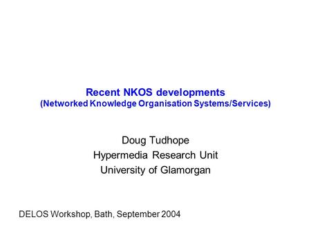 Recent NKOS developments (Networked Knowledge Organisation Systems/Services) Doug Tudhope Hypermedia Research Unit University of Glamorgan DELOS Workshop,