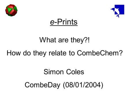 E-Prints What are they?! How do they relate to CombeChem? Simon Coles CombeDay (08/01/2004)