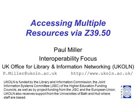 1 Accessing Multiple Resources via Z39.50 Paul Miller Interoperability Focus UK Office for Library & Information Networking (UKOLN)