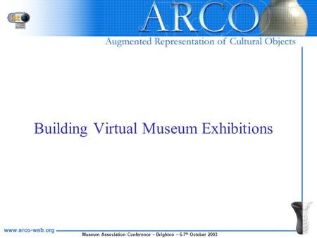 Museum Association Conference – Brighton – 6-7 th October 2003 Building Virtual Museum Exhibitions.