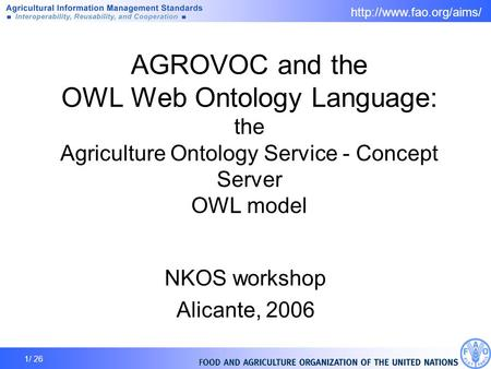 1/ 26 AGROVOC and the OWL Web Ontology Language: the Agriculture Ontology Service - Concept Server OWL model NKOS workshop Alicante,