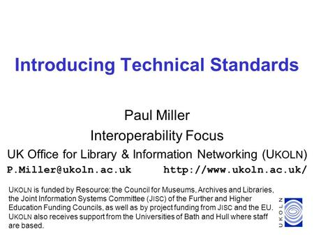 1 Introducing Technical Standards Paul Miller Interoperability Focus UK Office for Library & Information Networking (U KOLN )