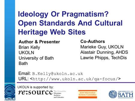 A centre of expertise in digital information management Ideology Or Pragmatism? Open Standards And Cultural Heritage Web Sites Author & Presenter Brian.