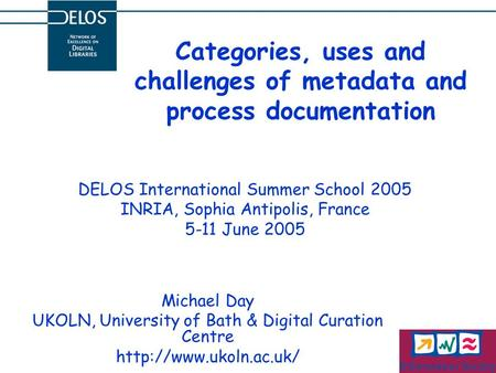 Categories, uses and challenges of metadata and process documentation Michael Day UKOLN, University of Bath & Digital Curation Centre