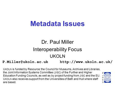 1 Metadata Issues Dr. Paul Miller Interoperability Focus UKOLN U KOLN is funded by Resource: the Council for.