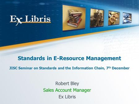 Standards in E-Resource Management JISC Seminar on Standards and the Information Chain, 7 th December Robert Bley Sales Account Manager Ex Libris.